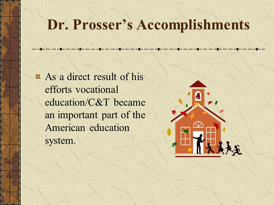 Dr. Prossers Accomplishments 1912 – He became secretary of the National Society for the Promotion of Industrial Education through which he helped legi