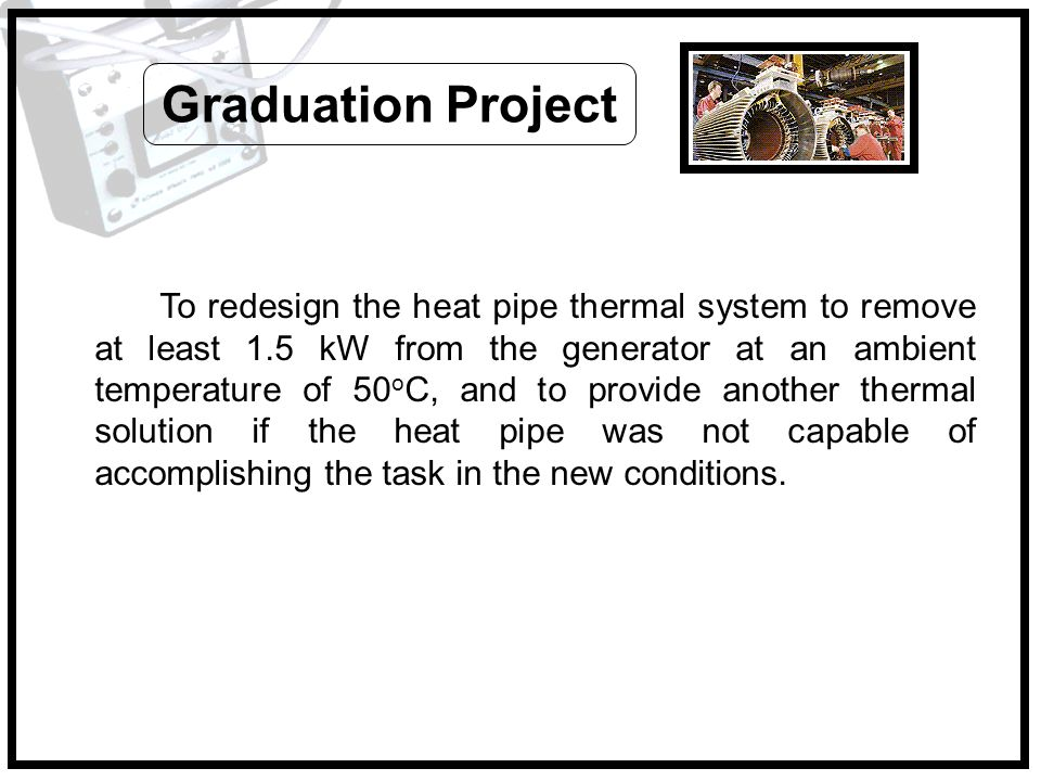 To redesign the heat pipe thermal system to remove at least 1.5 kW from the generator at an ambient temperature of 50 o C, and to provide another ther