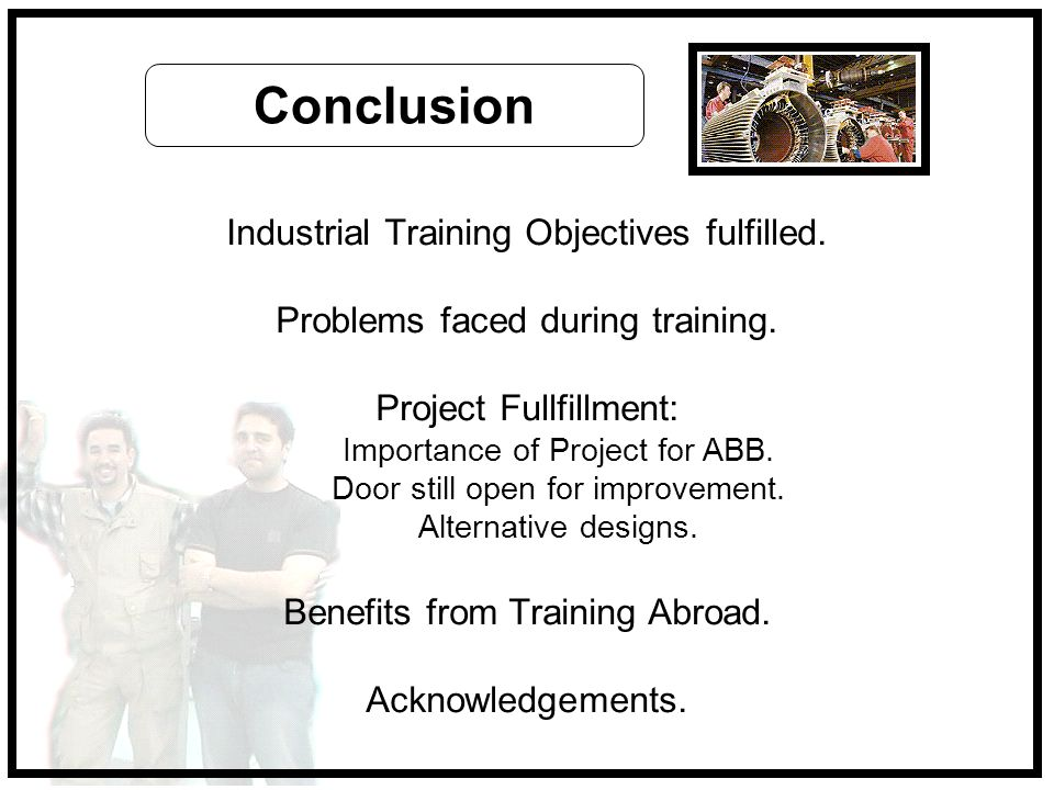 Industrial Training Objectives fulfilled. Problems faced during training. Project Fullfillment: Importance of Project for ABB. Door still open for imp