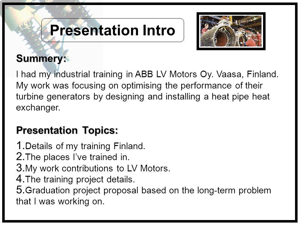 Summery: I had my industrial training in ABB LV Motors Oy. Vaasa, Finland. My work was focusing on optimising the performance of their turbine generat