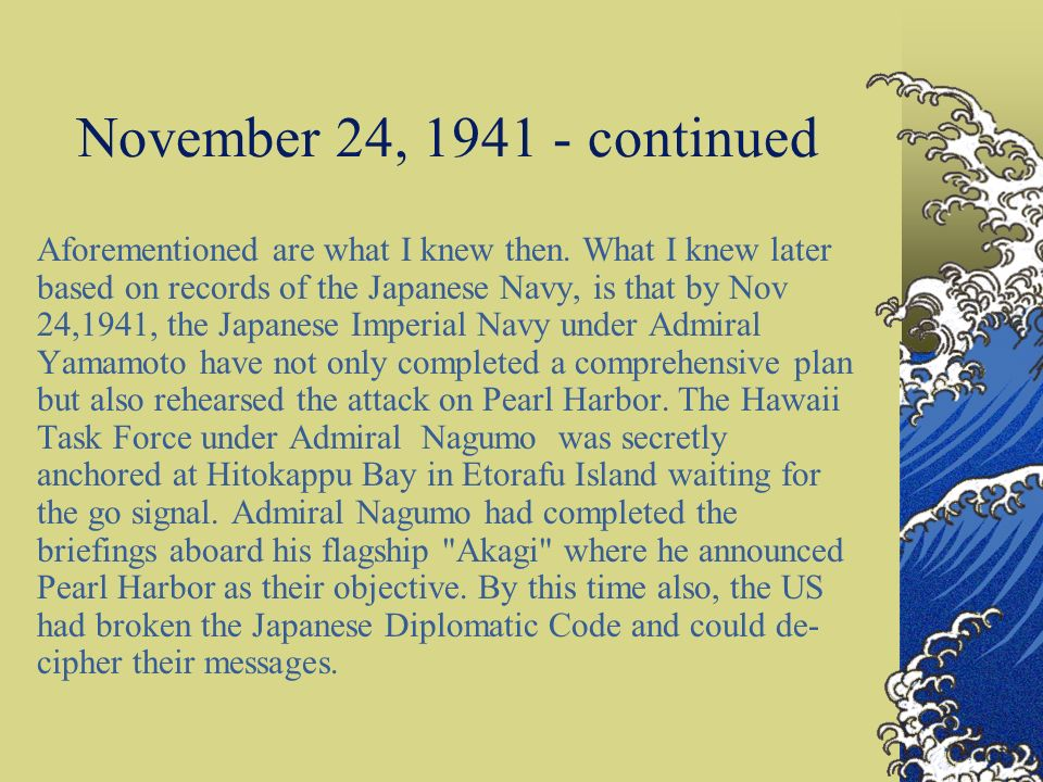 November 24, 1941 - continued Aforementioned are what I knew then. What I knew later based on records of the Japanese Navy, is that by Nov 24,1941, th