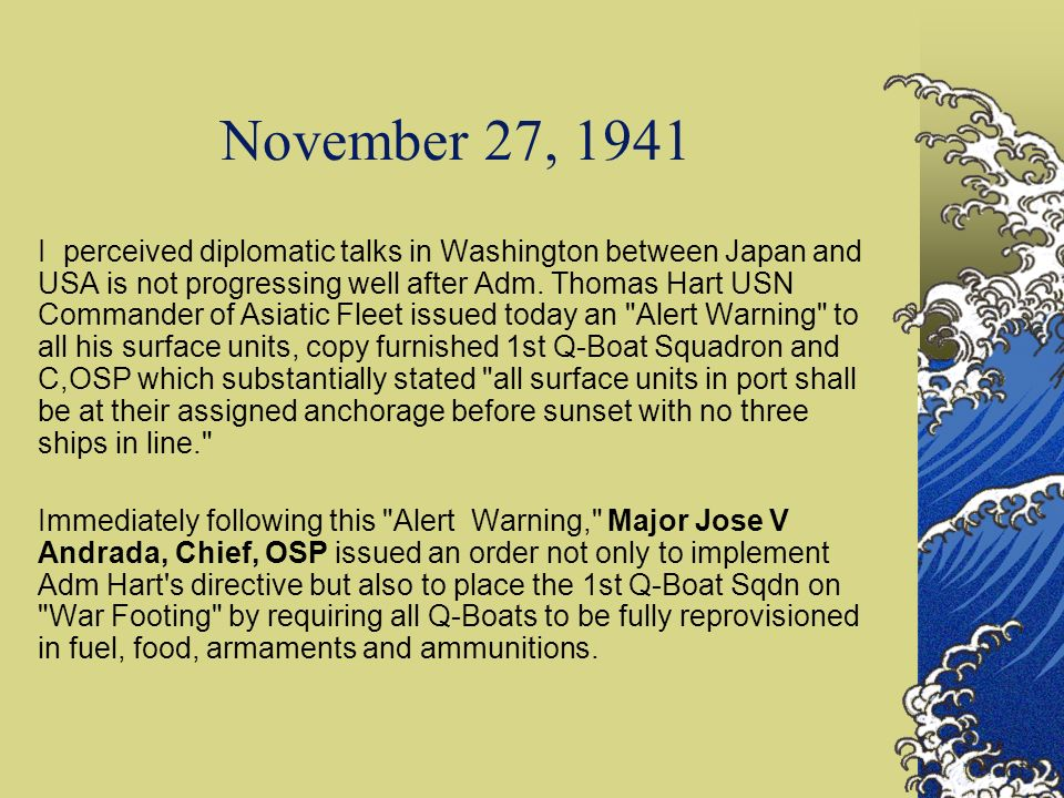 November 27, 1941 I perceived diplomatic talks in Washington between Japan and USA is not progressing well after Adm. Thomas Hart USN Commander of Asi