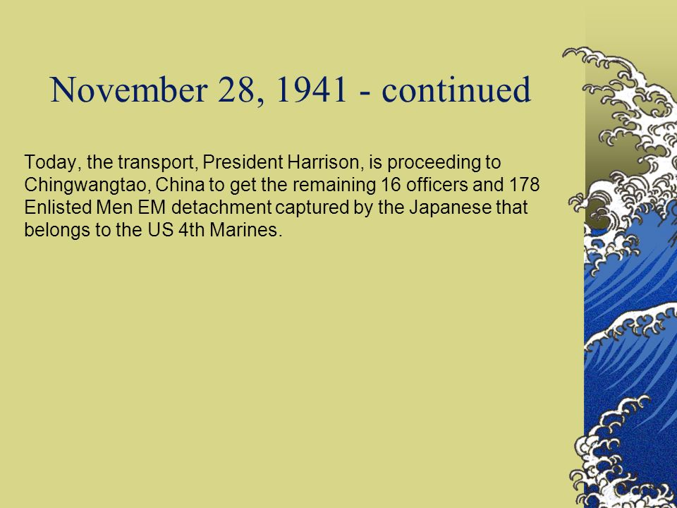 November 28, 1941 - continued Today, the transport, President Harrison, is proceeding to Chingwangtao, China to get the remaining 16 officers and 178