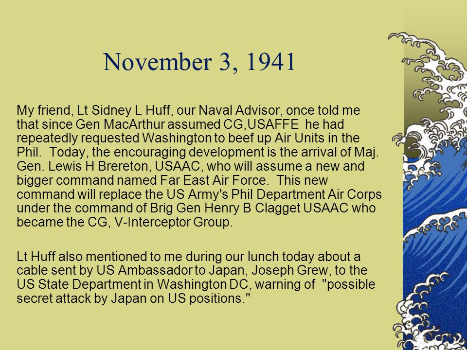 November 3, 1941 My friend, Lt Sidney L Huff, our Naval Advisor, once told me that since Gen MacArthur assumed CG,USAFFE he had repeatedly requested W
