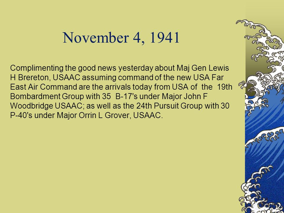 November 4, 1941 Complimenting the good news yesterday about Maj Gen Lewis H Brereton, USAAC assuming command of the new USA Far East Air Command are