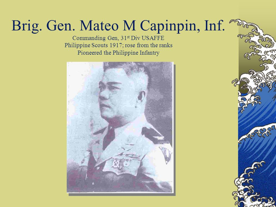 Brig. Gen. Mateo M Capinpin, Inf. Commanding Gen, 31 st Div USAFFE Philippine Scouts 1917; rose from the ranks Pioneered the Philippine Infantry