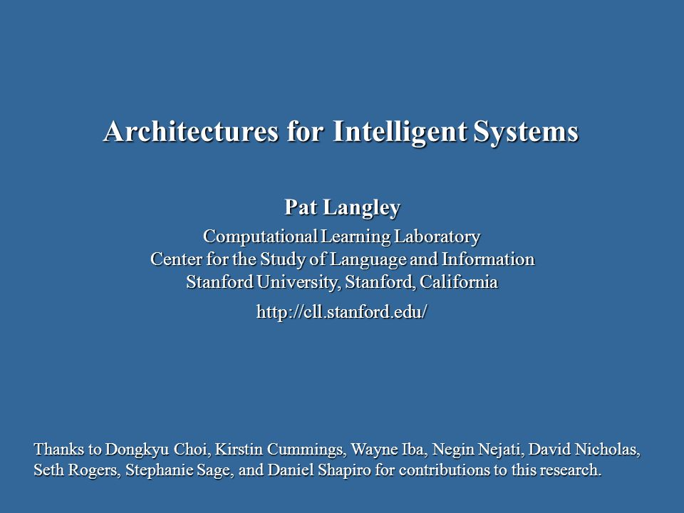 Pat Langley Computational Learning Laboratory Center for the Study of Language and Information Stanford University, Stanford, California http://cll.stanford.edu/ Architectures for Intelligent Systems Thanks to Dongkyu Choi, Kirstin Cummings, Wayne Iba, Negin Nejati, David Nicholas, Seth Rogers, Stephanie Sage, and Daniel Shapiro for contributions to this research.