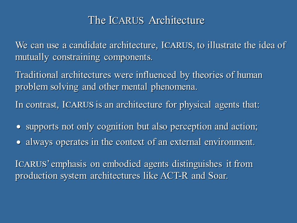 The I CARUS Architecture supports not only cognition but also perception and action; supports not only cognition but also perception and action; always operates in the context of an external environment.