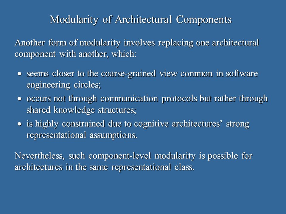 Modularity of Architectural Components seems closer to the coarse-grained view common in software engineering circles; seems closer to the coarse-grained view common in software engineering circles; occurs not through communication protocols but rather through shared knowledge structures; occurs not through communication protocols but rather through shared knowledge structures; is highly constrained due to cognitive architectures strong representational assumptions.