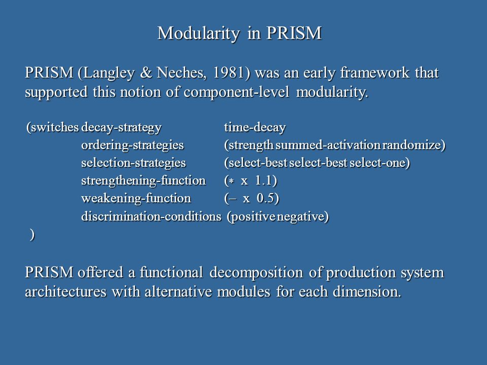 Modularity in PRISM (switchesdecay-strategytime-decay ordering-strategies(strength summed-activation randomize) selection-strategies(select-best select-best select-one) strengthening-function ( * x 1.1) weakening-function( x 0.5) discrimination-conditions (positive negative) ) PRISM (Langley & Neches, 1981) was an early framework that supported this notion of component-level modularity.