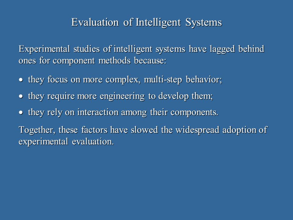 Evaluation of Intelligent Systems Experimental studies of intelligent systems have lagged behind ones for component methods because: they focus on more complex, multi-step behavior; they focus on more complex, multi-step behavior; they require more engineering to develop them; they require more engineering to develop them; they rely on interaction among their components.