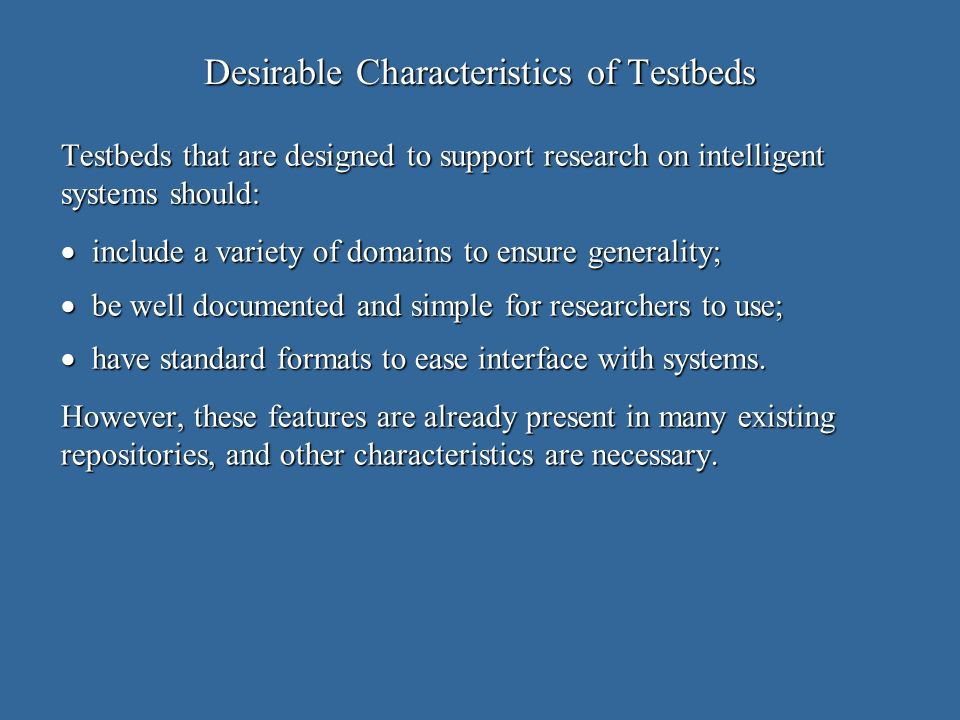 Desirable Characteristics of Testbeds Testbeds that are designed to support research on intelligent systems should: include a variety of domains to ensure generality; include a variety of domains to ensure generality; be well documented and simple for researchers to use; be well documented and simple for researchers to use; have standard formats to ease interface with systems.