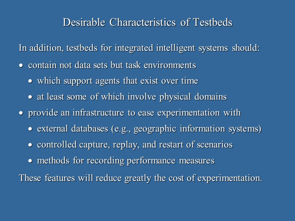 Desirable Characteristics of Testbeds In addition, testbeds for integrated intelligent systems should: contain not data sets but task environments contain not data sets but task environments which support agents that exist over time which support agents that exist over time at least some of which involve physical domains at least some of which involve physical domains provide an infrastructure to ease experimentation with provide an infrastructure to ease experimentation with external databases (e.g., geographic information systems) external databases (e.g., geographic information systems) controlled capture, replay, and restart of scenarios controlled capture, replay, and restart of scenarios methods for recording performance measures methods for recording performance measures These features will reduce greatly the cost of experimentation.