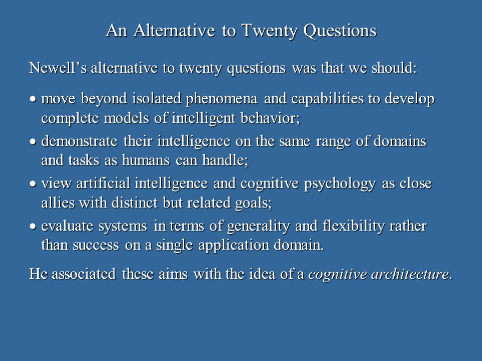 An Alternative to Twenty Questions Newells alternative to twenty questions was that we should: move beyond isolated phenomena and capabilities to develop complete models of intelligent behavior; move beyond isolated phenomena and capabilities to develop complete models of intelligent behavior; demonstrate their intelligence on the same range of domains and tasks as humans can handle; demonstrate their intelligence on the same range of domains and tasks as humans can handle; view artificial intelligence and cognitive psychology as close allies with distinct but related goals; view artificial intelligence and cognitive psychology as close allies with distinct but related goals; evaluate systems in terms of generality and flexibility rather than success on a single application domain.