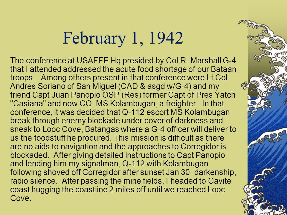 February 7, 1942 I was at Corregidor Wharf to welcome M/S Kolambugan that arrived 0730 today from another smuggling trip to Looc Cove similar to what we did a week ago.