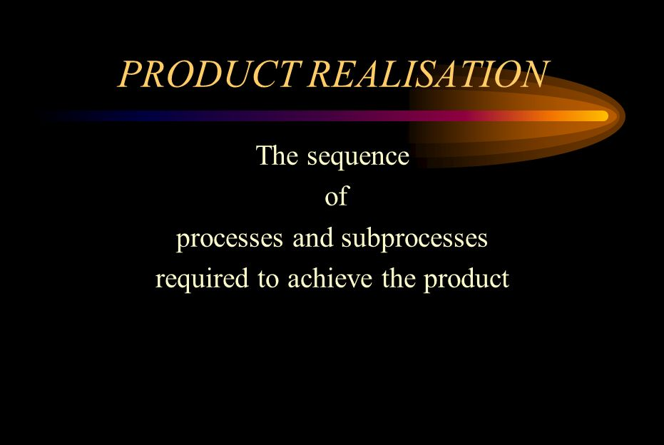 PRODUCT REALISATION The sequence of processes and subprocesses required to achieve the product