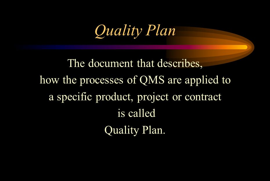 Quality Plan The document that describes, how the processes of QMS are applied to a specific product, project or contract is called Quality Plan.