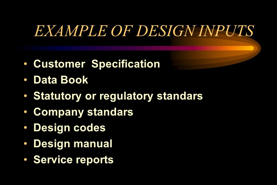 EXAMPLE OF DESIGN INPUTS Customer Specification Data Book Statutory or regulatory standars Company standars Design codes Design manual Service reports
