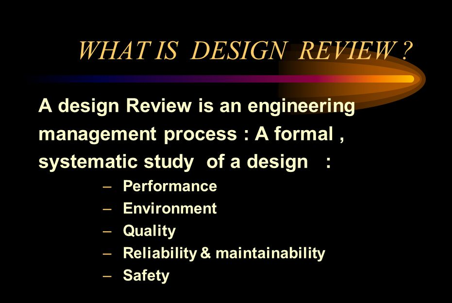WHAT IS DESIGN REVIEW ? A design Review is an engineering management process : A formal, systematic study of a design : – Performance – Environment –