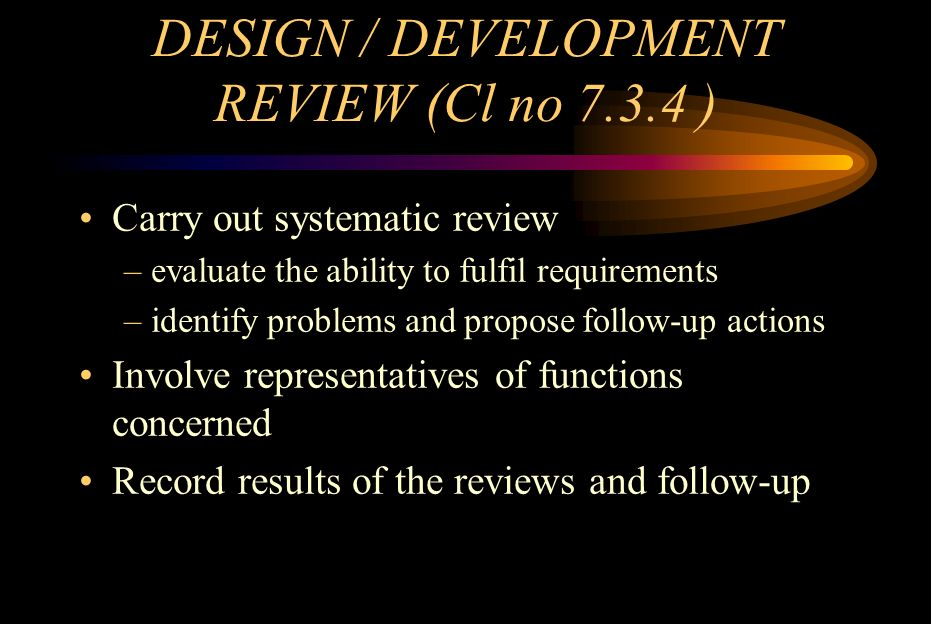 DESIGN / DEVELOPMENT VERIFICATION( Cl no 7.3.5 ) Perform verification Ensure compliance with inputs Record results & follow-up actions