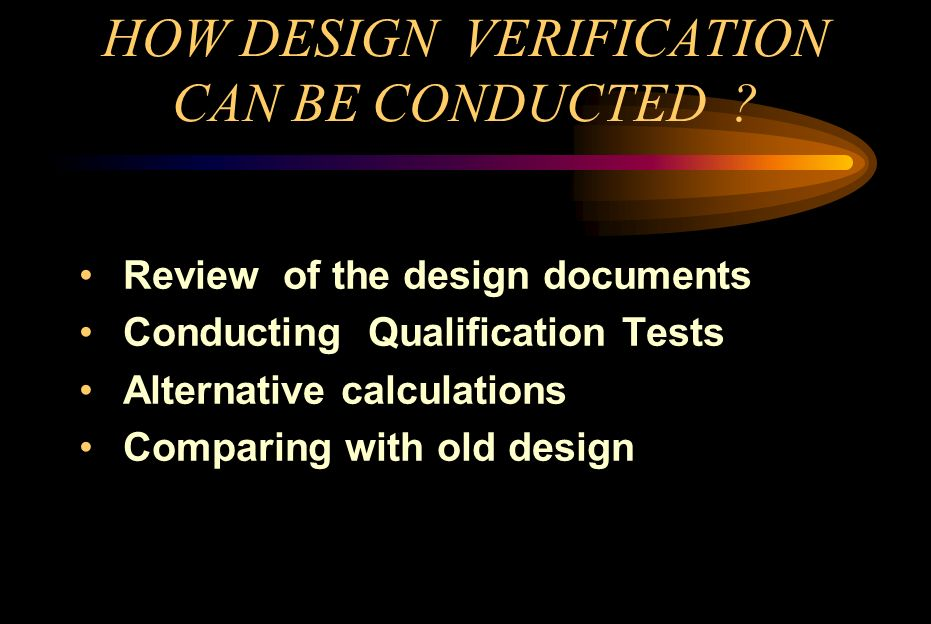 HOW DESIGN VERIFICATION CAN BE CONDUCTED ? Review of the design documents Conducting Qualification Tests Alternative calculations Comparing with old d