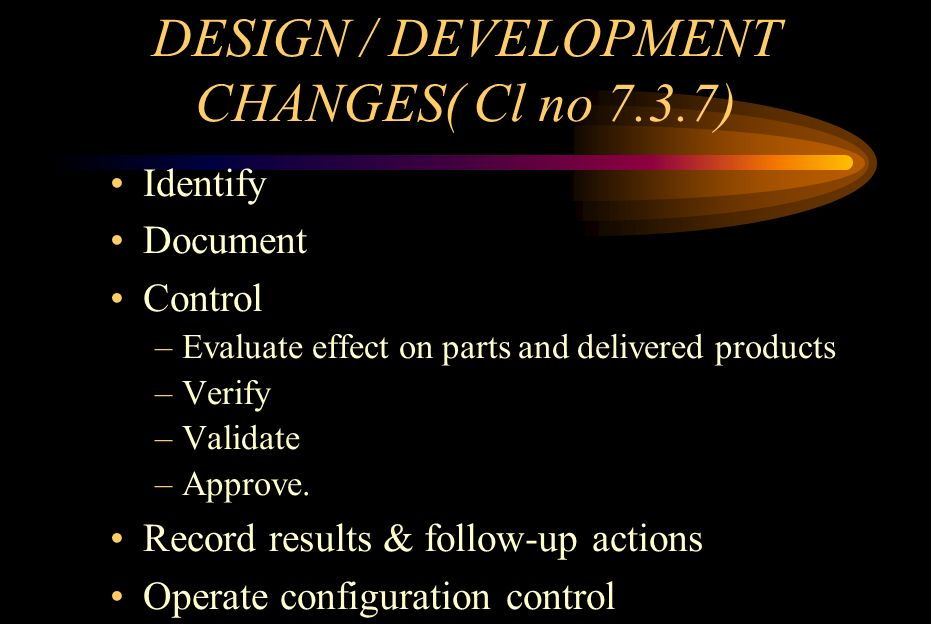 DESIGN / DEVELOPMENT CHANGES( Cl no 7.3.7) Identify Document Control –Evaluate effect on parts and delivered products –Verify –Validate –Approve. Reco