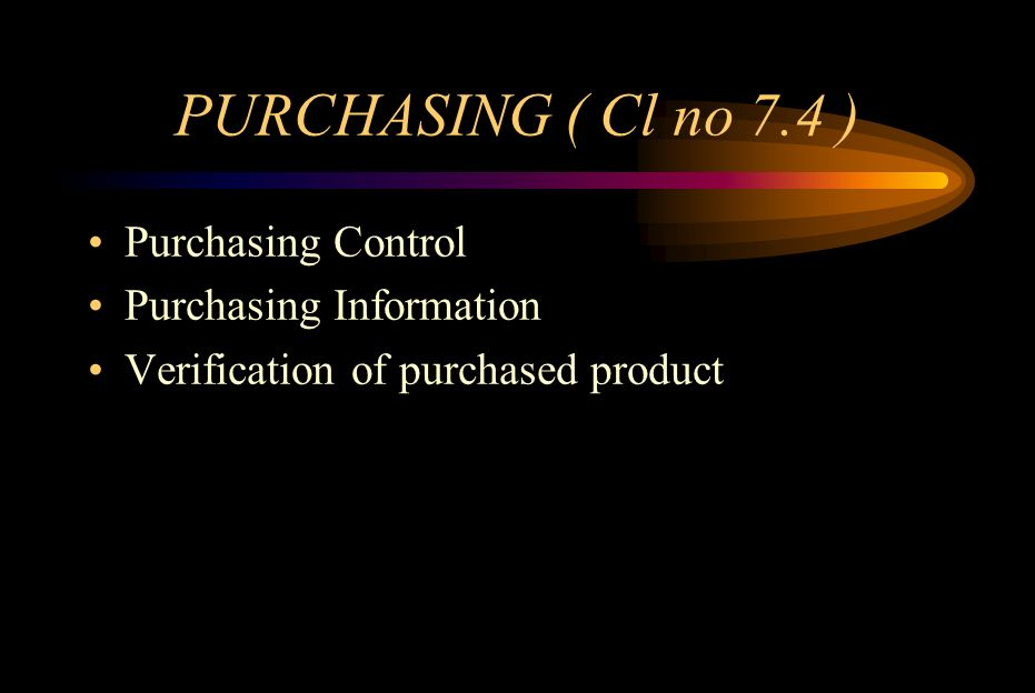 PURCHASING( Cl no 7.4.1 ) Control purchasing processes Evaluate and select suppliers –Define criteria for selection and periodic evaluation –Record results of evaluations and follow-up actions –Apply control to the extent required