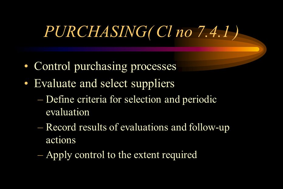 PURCHASING INFORMATION( Cl no 7.4.2) Purchasing documents shall include –Unique product identification –Requirements for approval or qualification of product procedures processes equipment personnel –Quality Management System requirements Ensure the adequate information prior to release