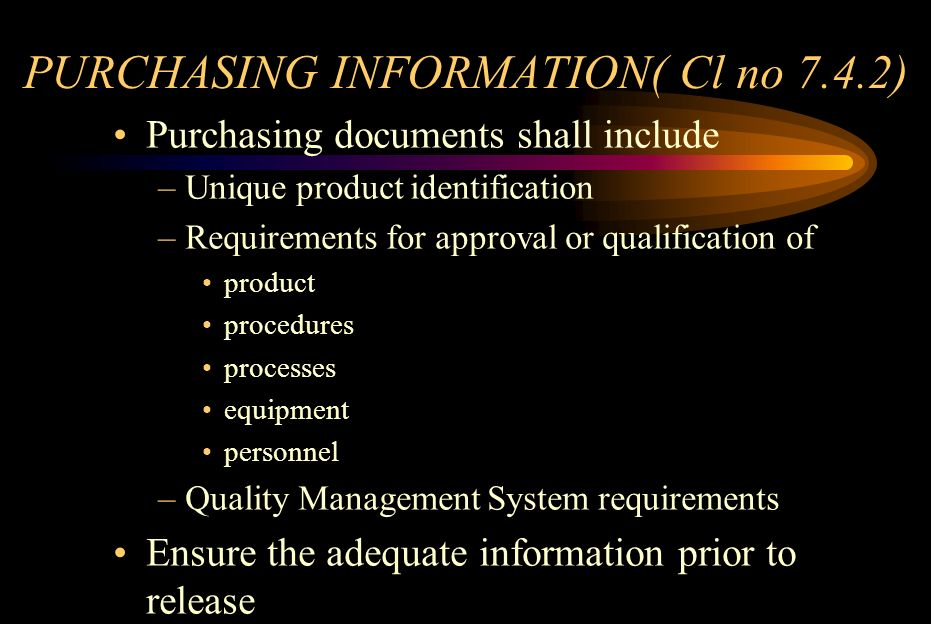 VERIFICATION OF PURCHASED PRODUCTS(Cl no 7.4.3) Identify & implement necessary verifications Specify need for verification at suppliers premises –Verification arrangements –Method of product release