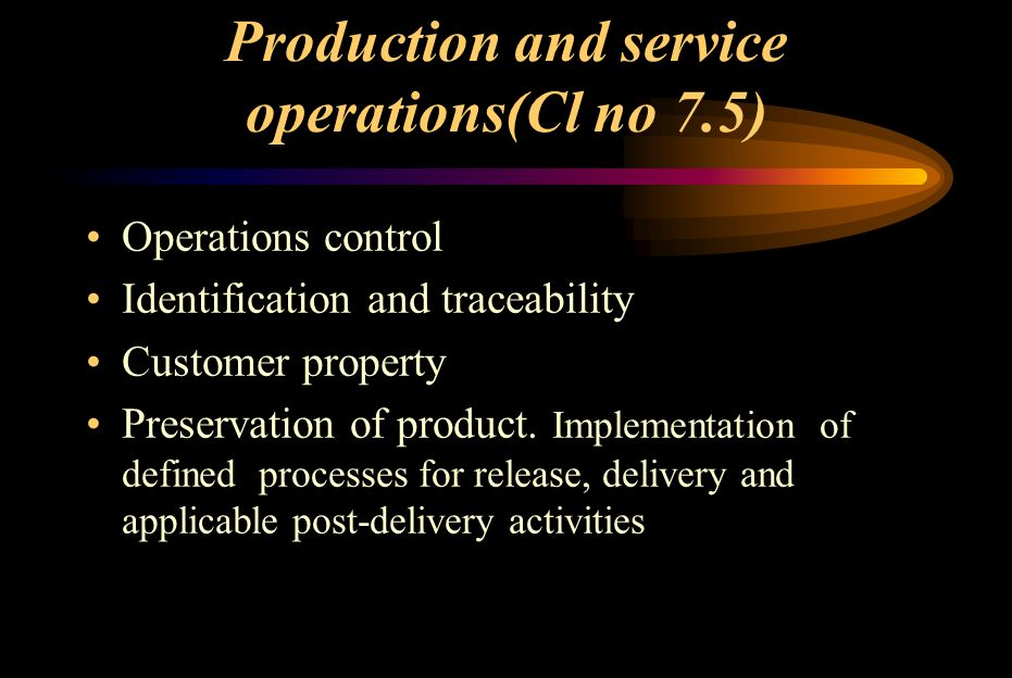 OPERATION CONTROL(Cl no 7.5.1) Control production and service operations –Availability of information that specifies the characteristics of the product –Where necessary, the availability of work instructions –Use of suitable equipment for production and service operations –Availability and use of measuring and monitoring devices –Implementation of monitoring activities –Implementation of defined processes for release, delivery and applicable post-delivery activities