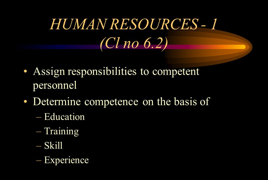 HUMAN RESOURCES - 2 (Cl no 6.2) Training, awareness & competency –Identify competency needs –Provide training to satisfy these needs –Evaluate effectiveness of training –Ensure awareness of relevance and importance of assigned activities and their role in achievement of quality objectives –Maintain record of education, experience, training and qualifications