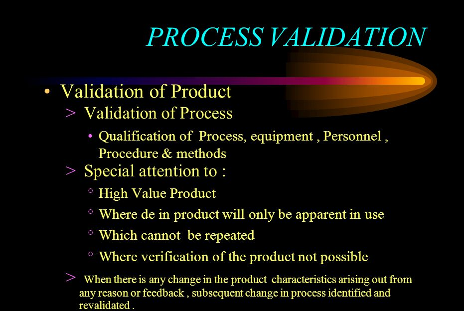 PROCESS VALIDATION Validation of Product > Validation of Process Qualification of Process, equipment, Personnel, Procedure & methods > Special attenti