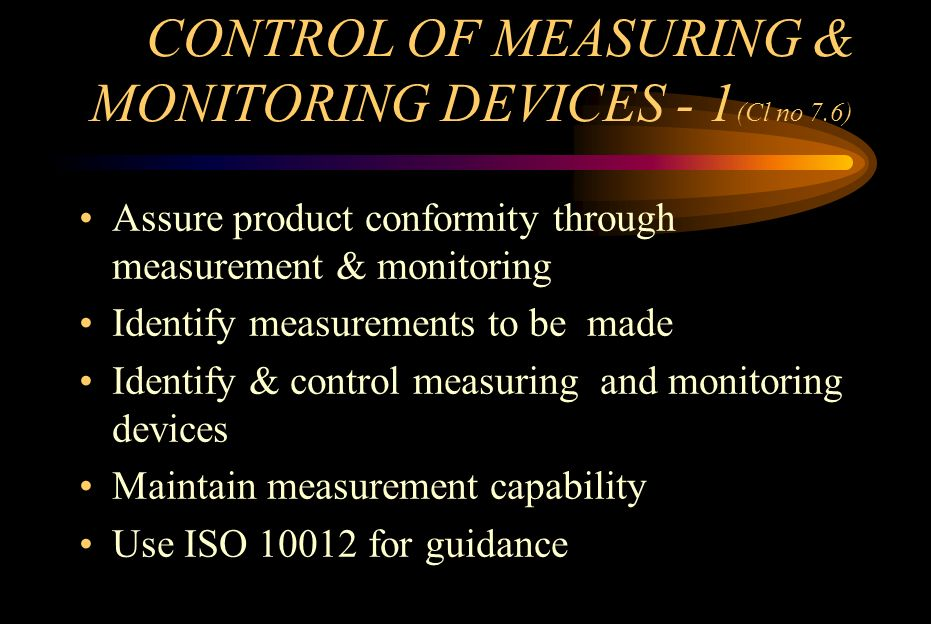 CONTROL OF MEASURING & MONITORING DEVICES - 1 (Cl no 7.6) Assure product conformity through measurement & monitoring Identify measurements to be made