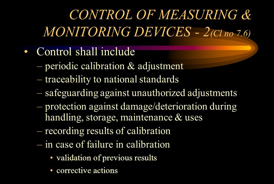 CONTROL OF MEASURING & MONITORING DEVICES - 2 (Cl no 7.6) Control shall include –periodic calibration & adjustment –traceability to national standards