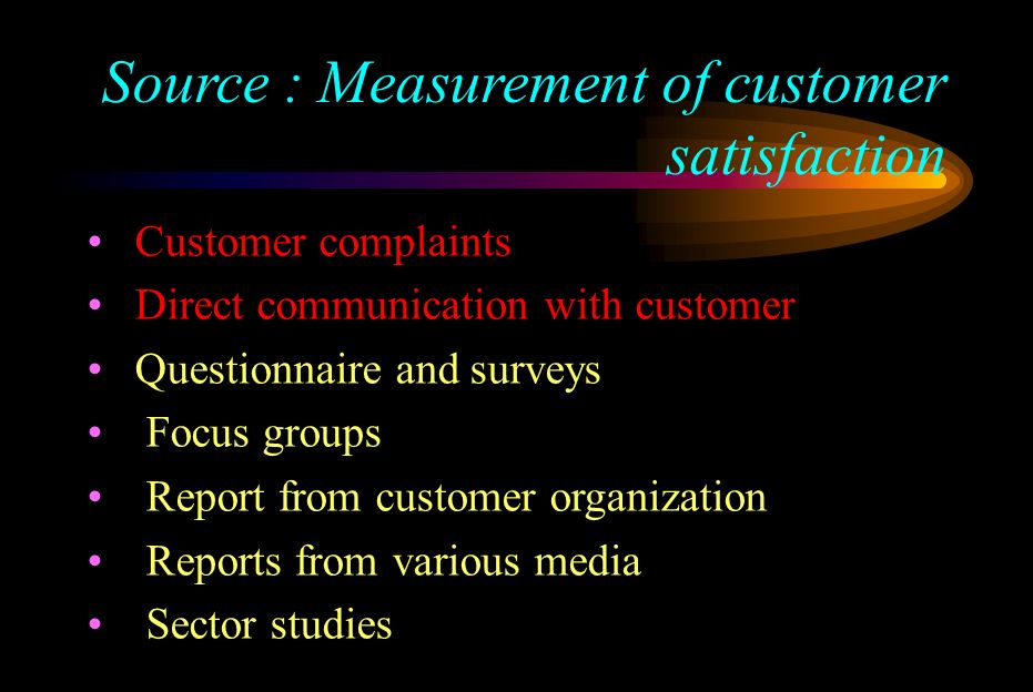 Source : Measurement of customer satisfaction Customer complaints Direct communication with customer Questionnaire and surveys Focus groups Report fro