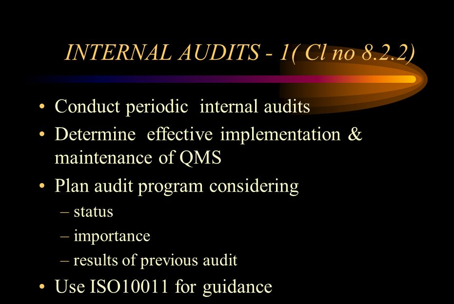 INTERNAL AUDITS - 2(Cl no 8.2.2) Define & document –Audit scope –Audit frequency –Audit methodology –Responsibilities for conducting audit ensuring independent recording results reporting to management –Ensure timely corrective actions –Verification of corrective actions –Reporting verification results