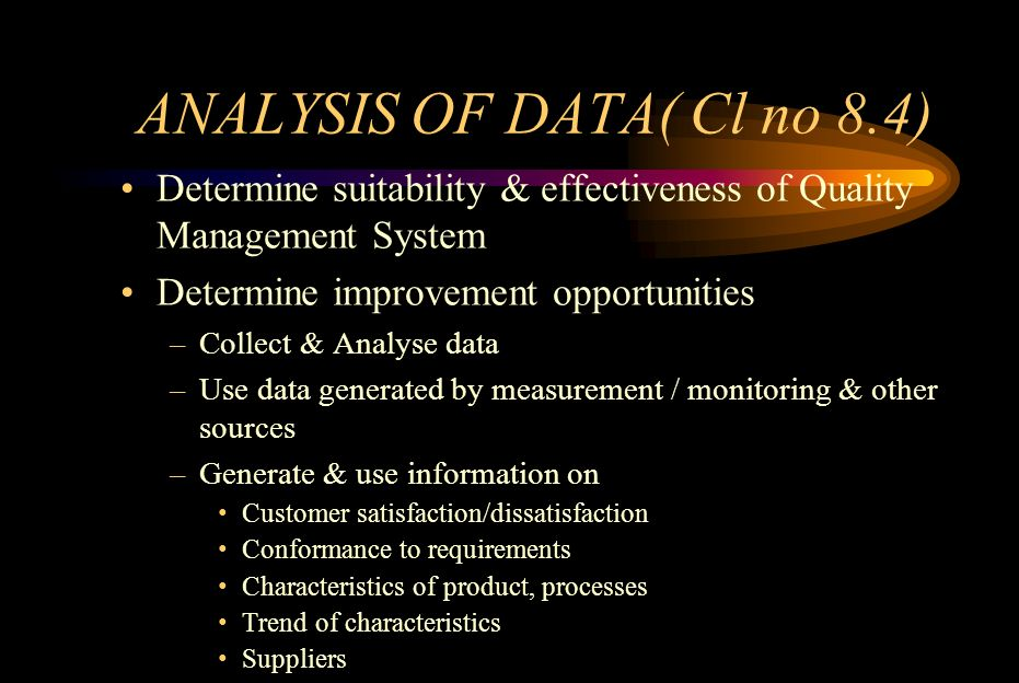 ANALYSIS OF DATA( Cl no 8.4) Determine suitability & effectiveness of Quality Management System Determine improvement opportunities –Collect & Analyse