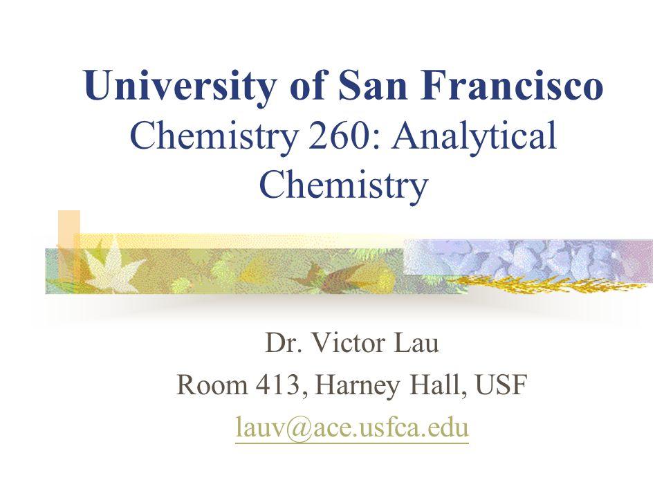 University of San Francisco Chemistry 260: Analytical Chemistry Dr. Victor Lau Room 413, Harney Hall, USF lauv@ace.usfca.edu