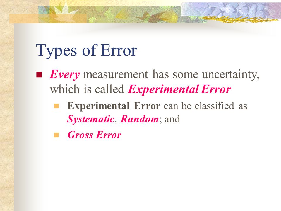 Types of Error Every measurement has some uncertainty, which is called Experimental Error Experimental Error can be classified as Systematic, Random;