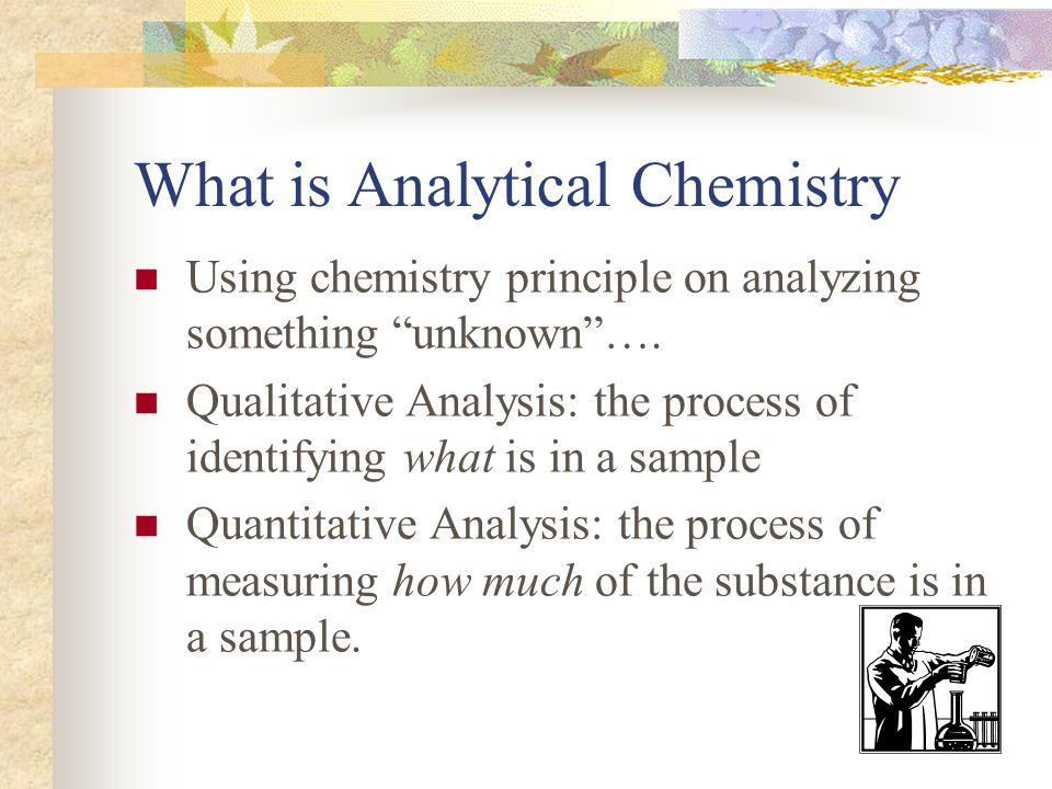 What is Analytical Chemistry Using chemistry principle on analyzing something unknown…. Qualitative Analysis: the process of identifying what is in a
