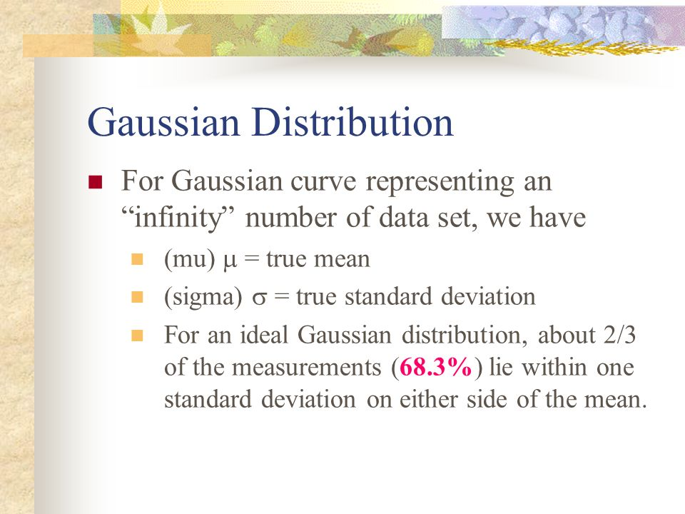 For Gaussian curve representing an infinity number of data set, we have (mu) = true mean (sigma) = true standard deviation For an ideal Gaussian distr