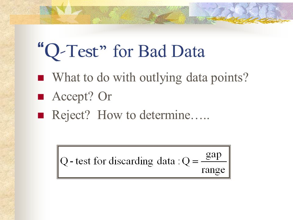 Q -Test for Bad Data What to do with outlying data points? Accept? Or Reject? How to determine…..