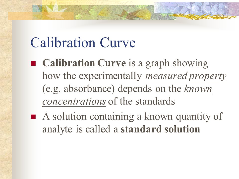 Calibration Curve Calibration Curve is a graph showing how the experimentally measured property (e.g. absorbance) depends on the known concentrations