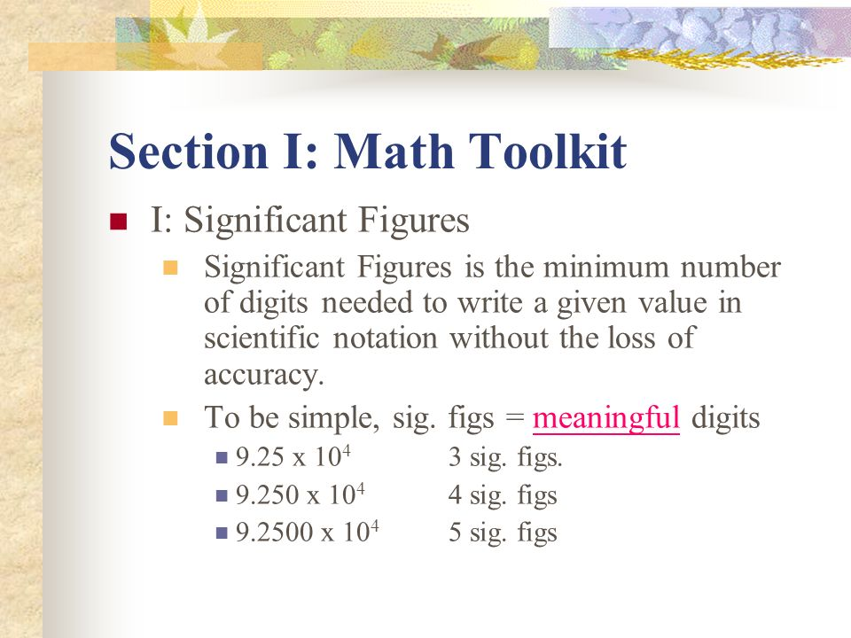 Section I: Math Toolkit I: Significant Figures Significant Figures is the minimum number of digits needed to write a given value in scientific notatio