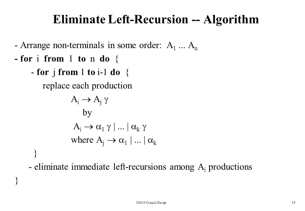 CS416 Compilr Design19 Eliminate Left-Recursion -- Algorithm - Arrange non-terminals in some order: A 1... A n - for i from 1 to n do { - for j from 1