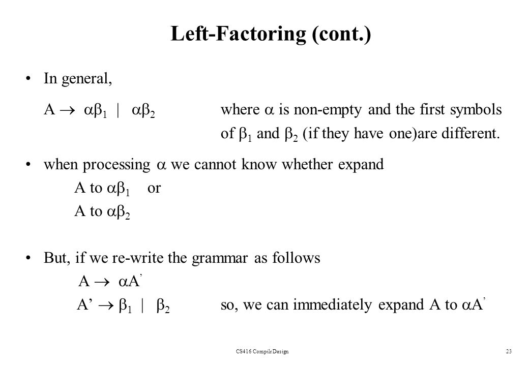 CS416 Compilr Design23 Left-Factoring (cont.) In general, A 1 | 2 where is non-empty and the first symbols of 1 and 2 (if they have one)are different.