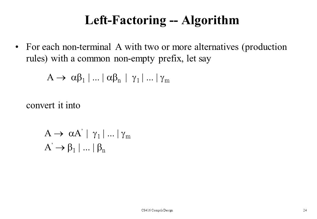 CS416 Compilr Design24 Left-Factoring -- Algorithm For each non-terminal A with two or more alternatives (production rules) with a common non-empty pr