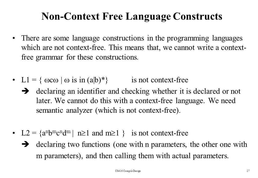 CS416 Compilr Design27 Non-Context Free Language Constructs There are some language constructions in the programming languages which are not context-f