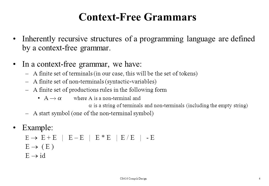 CS416 Compilr Design4 Context-Free Grammars Inherently recursive structures of a programming language are defined by a context-free grammar. In a cont