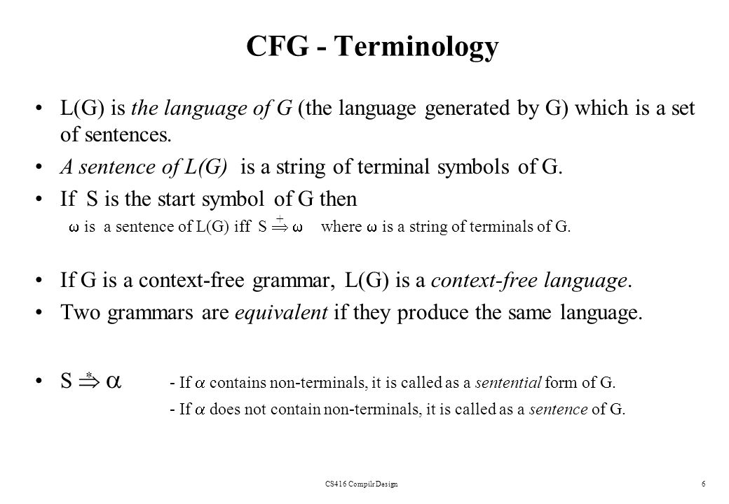 CS416 Compilr Design6 CFG - Terminology L(G) is the language of G (the language generated by G) which is a set of sentences. A sentence of L(G) is a s
